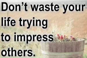 dont-waste-your-life-trying-to-impress-others