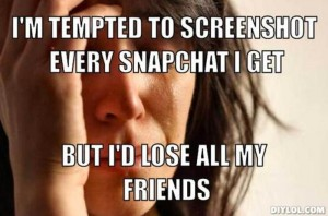 resized_first-world-problems-meme-generator-i-m-tempted-to-screenshot-every-snapchat-i-get-but-i-d-lose-all-my-friends-d329f9