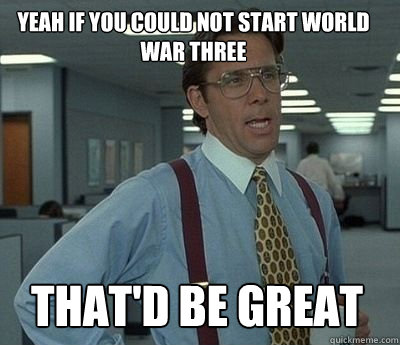 Yeah if you could not start WWIII